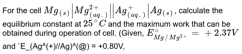 For the cell `Mg_((s))|Mg_((aq.))^(2+)||Ag_((aq.))^(+)|Ag_((s))`, calculate the equilibrium constant at `25^(@)C` and the maximum work that can be obtained during operation of cell. (Given, `E_(Mg//Mg^(2+))^(@) = +2.37 V` and `E_(Ag^(+)//Ag)^(@) = +0.80V, R = 8.314 J)`