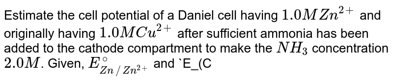 Estimate the cell potential of a Daniel cell having `1.0 M Zn^(2+)` and originally having `1.0 M Cu^(2+)` after sufficient ammonia has been added to the cathode compartment to make the `NH_(3)` concentration `2.0 M`. Given, `E_(Zn//Zn^(2+))^(@)` and `E_(Cu//Cu^(2+))^(@)` are `0.76` and `-0.34 V` respectively. Also equilirbrium constant for the `[Cu(NH_(3))_(4)]^(2+)` formation is `1 xx 10^(12)`.