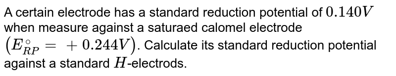 A certain electrode has a standard reduction potential of `0.140 V` when measure against a saturaed calomel electrode `(E_(RP)^(@) = + 0.244 V)`. Calculate its standard reduction potential against a standard `H`-electrods.
