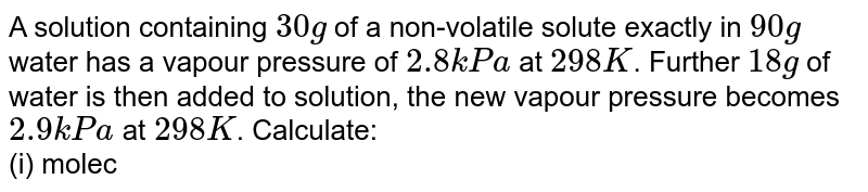 A solution containing `30 g` of a non-volatile solute exactly in `90 g` water has a vapour pressure of `2.8 kPa` at `298 K`. Further `18 g` of water is then added to solution, the new vapour pressure becomes `2.9 kPa` at `298 K`. Calculate: <br> (i) molecular mass of the solute, <br> (ii) vapour pressure of water at `298 K`.