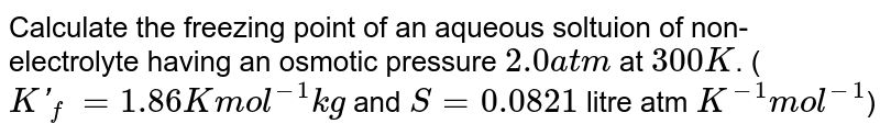 Calculate the freezing point of an aqueous soltuion of non-electrolyte having an osmotic pressure `2.0 atm` at `300 K`. (`K'_(f) = 1.86 K mol^(-1) kg` and `S = 0.0821` litre atm `K^(-1) mol^(-1)`)