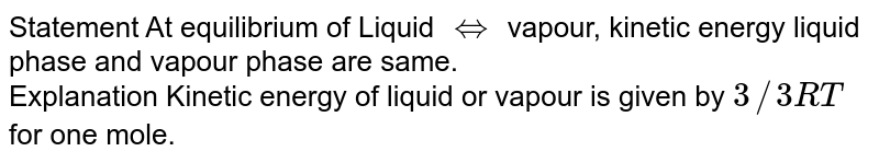 Statement     At equilibrium of Liquid `hArr` vapour, kinetic energy liquid phase and vapour phase are same. <br> Explanation    Kinetic energy of liquid or vapour is given by `3//3 RT` for one mole.