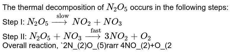 """The thermal decomposition of `N_(2)O_(5)` occurs in the following steps: <br> Step I: `N_(2)O_(5) overset(""""slow"""")(rarr) NO_(2)+NO_(3)` <br> Step II: `N_(2)O_(5)+NO_(3)overset(""""fast"""")(rarr)3NO_(2)+O_(2)` <br> Overall reaction, `2N_(2)O_(5)rarr 4NO_(2)+O_(2)` <br> Suggest the rate expression."""