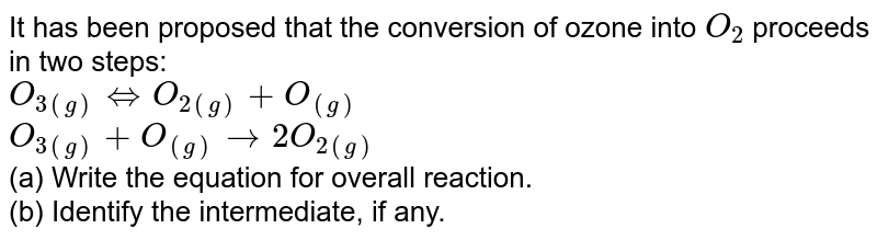 It has been proposed that the conversion of ozone into `O_(2)` proceeds in two steps: <br> `O_(3(g)) hArrO_(2(g))+O_((g))` <br> `O_(3(g))+O_((g))rarr 2O_(2(g))` <br> (a) Write the equation for overall reaction. <br> (b) Identify the intermediate, if any. <br> (c ) Derive molecularity for each step of mechanism.