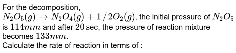 For the decomposition, <br> `N_(2)O_(5)(g) rarr N_(2)O_(4)(g) + 1//2O_(2)(g)`, the initial pressure of `N_(2)O_(5)` is `114 mm` and after `20 sec`, the pressure of reaction mixture becomes `133 mm`. <br> Calculate the rate of reaction in terms of : <br>  (a) change in pressure `sec^(-1)` and <br> (b) change in molarity `sec^(-1)`. Given that reaction is carried out at `127^(@)C`.