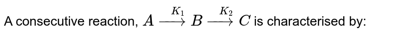 A consecutive reaction, `A overset(K_(1))(rarr)B overset(K_(2))(rarr)C` is characterised by: