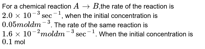 For a chemical reaction `Ararr B`,the rate of the reaction is `2.0xx10^(-3) sec^(-1)`, when the initial concentration is `0.05 mol dm^(-3)`. The rate of the same reaction is `1.6xx10^(-2) mol dm^(-3) sec^(-1)`. When the initial concentration is `0.1` mol `dm^(3)`, find the order of reaction.