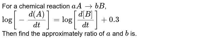 For a chemical reaction `aArarr bB`, <br> `log[-(d(A))/(dt)]=log[(d[B])/(dt)]+0.3` <br> Then find the approximately ratio of `a` and `b` is.