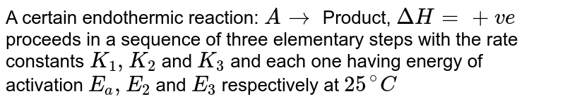 A certain endothermic reaction: `Ararr` Product, `DeltaH=+ve` proceeds in a sequence of three elementary steps with the rate constants `K_(1), K_(2)` and `K_(3)` and each one having energy of activation `E_(a), E_(2)` and `E_(3)` respectively at `25^(@)C`. The observed rate constant for the reaction is equal to `K_(3) sqrt(K_(1)/K_(2)). A_(1), A_(2)` and `A_(3)` are Arrhenius parameters respectively. <br> For a reversible reaction, `A underset(K_(2))overset(K_(1))(hArr) B, DeltaH=q`, if perexponential factors are same. The correct relation is: