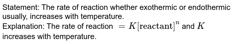 """Statement: The rate of reaction whether exothermic or endothermic usually, increases with temperature. <br> Explanation: The rate of reaction `=K[""""reactant""""]^(n)` and `K` increases with temperature."""