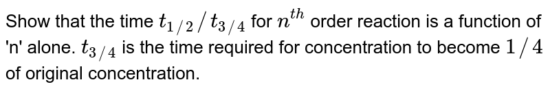 Show that the time `t_(1//2)//t_(3//4)` for `n^(th)` order reaction is a function of 'n' alone. `t_(3//4)` is the time required for concentration to become `1//4` of original concentration.