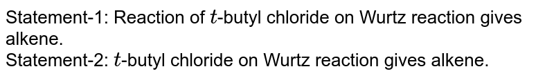 Statement-1: Reaction of `t`-butyl chloride on Wurtz reaction gives alkene. <br> Statement-2: `t`-butyl chloride on Wurtz reaction gives alkene.