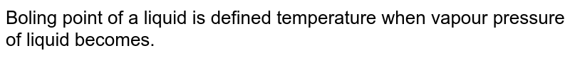 Boling point of a liquid is defined temperature when vapour pressure of liquid becomes.