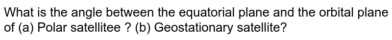 What is the angle between the equatorial plane and the orbital plane of (a) Polar satellitee ? (b) Geostationary satellite?