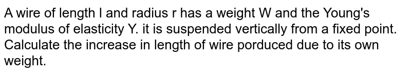 A wire of length l and radius r has a weight W and the Young's modulus of elasticity Y. it is suspended vertically from a fixed point. Calculate the increase in length of wire porduced due to its own weight.