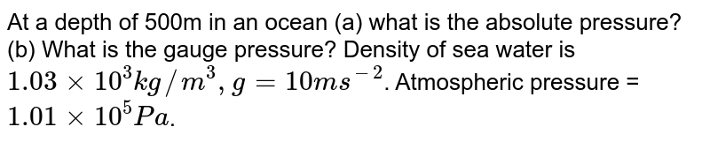 At a depth of 500m in an ocean (a) what is the absolute pressure? (b) What is the gauge pressure? Density of sea water is `1.03 xx 10^(3) kg//m^(3), g=10ms^(-2)`. Atmospheric pressure = ` 1.01 xx 10^(5)Pa`.