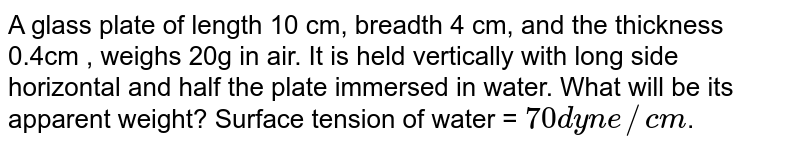 A glass plate of length 10 cm, breadth 4 cm, and the thickness 0.4cm , weighs 20g in air. It is held vertically with long side horizontal and half the plate immersed in water. What will be its apparent weight? Surface tension of water = `70 dyn e//cm`.