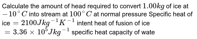 Calculate the amount of head required to convert `1.00kg ` of ice at `- 10^(@)C` into stream at `100^(@)C` at normal pressure Specific heat of ice`= 2100J kg^(-1)K^(-1)` intent heat of fusion of ice`= 3.36 xx 10^(5)Jkg^(-1)` specific heat capacity of water `= 4200 Jkg^(-1)k^(-1)` and latent head of vaporisation of water `= 2.25 xx 10^(6)J kg^(-1)`