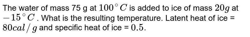 The water of mass 75 g at `100^(@)C` is added to ice of mass `20 g` at `-15^(@)C` . What is the resulting temperature. Latent heat of ice = `80 cal//g` and specific heat of ice = `0.5`.
