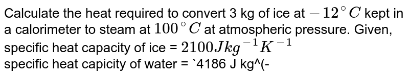 Calculate the heat required to convert 3 kg of ice at `-12^(@)C` kept in a calorimeter to steam at `100^(@)C` at atmospheric pressure. Given, <br> specific heat capacity of ice = `2100 J kg^(-1) K^(-1)` <br> specific heat capicity of water = `4186 J kg^(-1)K^(-1)` <br> Latent heat of fusion of ice = ` 3.35 xx 10^(5) J kg^(-1)` <br> and latent heat of steam = ` 2.256 xx 10^(6) J kg^(-1)` .