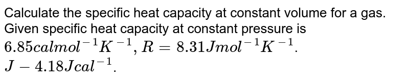 Calculate the specific heat capacity at constant volume for a gas. Given specific heat capacity at constant pressure is `6.85 cal mol^(-1) K^(-1), R = 8.31 J mol^(-1)K^(-1)`. <br> `J - 4.18 J cal^(-1)`.