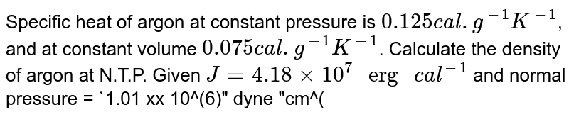 """Specific heat of argon at constant pressure is `0.125 cal.g^(-1) K^(-1)`, and at constant volume `0.075 cal.g^(-1)K^(-1)`. Calculate the density of argon at N.T.P. Given `J = 4.18 xx 10^(7)"""" erg """"cal^(-1)` and normal pressure = `1.01 xx 10^(6)"""" dyne """"cm^(-2)`."""