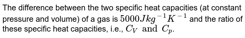 The difference between the two specific heat capacities (at constant pressure and volume) of a gas is `5000 J kg^(-1) K^(-1)` and the ratio of these specific heat capacities, i.e., `C_(V) and C_(p)`.