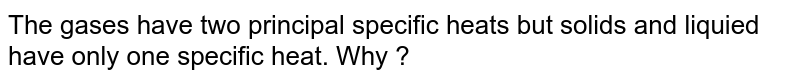 The gases have two principal specific heats but solids and liquied have only one specific heat. Why ?