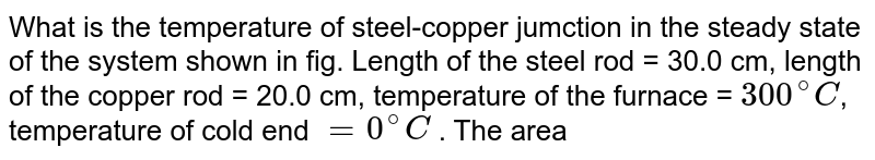 """What is the temperature of steel-copper jumction in the steady state of the system shown in fig. Length of the steel rod = 30.0 cm, length of the copper rod = 20.0 cm,  temperature of the furnace = `300^(@)C`, temperature of cold end `=0^(@)C` . The area of cross-section of the steel rod is twice that of the copper rod. thermal conductivity of steel = `50 .2 Js^(-1) m^(-1)  .^(@)C^(-1)` and of copper = `358 Js^(-1) m^(-1)  .^(@)C^(-1)`. <br> <img src=""""https://d10lpgp6xz60nq.cloudfront.net/physics_images/PR_XI_V02_C07_S01_546_Q01.png"""" width=""""80%"""">"""