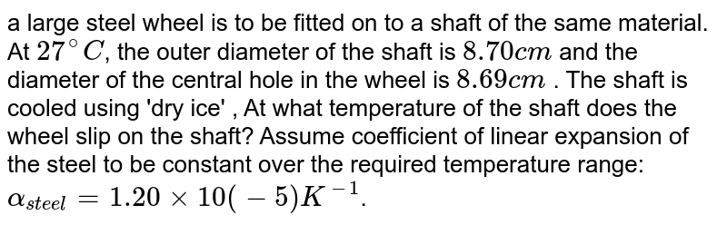 a large steel wheel is to be fitted on to a shaft of the same material. At `27^(@)C`, the outer diameter of the shaft is `8.70cm` and the diameter of the central hole in the wheel is `8.69cm` . The shaft is cooled using 'dry ice' , At what temperature of the shaft does the wheel slip on the shaft? Assume coefficient of linear expansion of the steel to be constant over the required temperature range: `alpha_(steel) = 1.20xx10(-5)K^(-1)`.