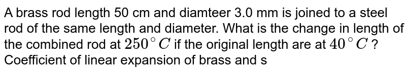 A brass rod length 50 cm and diamteer 3.0 mm is joined to a steel rod of the same length and diameter. What is the change in length of the combined rod at `250^(@)C` if the original length are at `40^(@)C` ? Coefficient of linear expansion  of brass and steel are `2.10xx10^(-5) .^@C^(-1)` and `1.2 xx 10^(-5)  ^(@)C^(-1)` respectively.