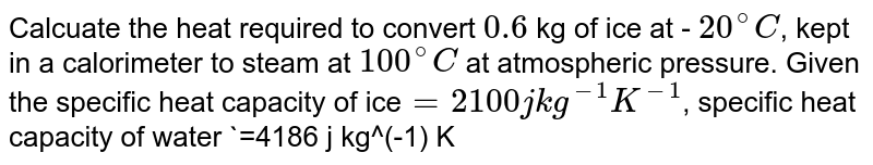Calcuate the heat required to convert `0.6` kg of ice at - `20^(@)C`, kept in a calorimeter to steam at `100^(@)C` at atmospheric pressure. Given the specific heat capacity of ice`=2100 j kg^(-1) K^(-1)`, specific heat capacity of water `=4186 j kg^(-1) K^(-1)` latent heat ice `=3.35xx10^(5) j kg^(-1)` and latent heat of steam `=2.256xx10^(6)j kg^(-1)`