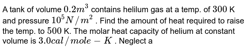 A tank of volume `0.2 m^(3)` contains helilum gas at a temp. of `300` K and pressure `10^(5) N//m^(2)` . Find the amount of heat required to raise the temp. to `500` K. The molar heat capacity of helium at constant volume is `3.0 cal//mol e-K` . Neglect any expansion in the volume of the tank. Take `R=8.31 j//mol e -K`.