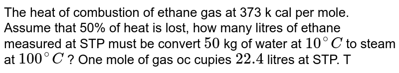 The heat of combustion of ethane gas at 373 k cal per mole. Assume that 50% of heat is lost, how many litres of ethane measured at STP must be convert `50` kg of water at `10^(@)C` to steam at `100^(@)C` ? One mole of gas oc cupies `22.4` litres at STP. Take latent heat of steam `=2.25xx10^(6) j kg^(-1)` .
