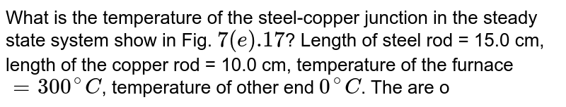 """What is the temperature of the steel-copper junction in the steady state system show in Fig. `7(e).17`? Length of steel rod = 15.0 cm, length of the copper rod = 10.0 cm, temperature of the furnace `=300^(@)C`, temperature of other end `0^(@)C`. The are of cross-section of the steel rod is twice that of the copper rod. (Thermal conductivity of steel `=50.2 js^(-1) m^(-1) K^(-1)` and of copper `=3895 js^(-1) m^(-1) K^(-1)`). <br>  <img src=""""https://d10lpgp6xz60nq.cloudfront.net/physics_images/PR_XI_V02_C07_E01_276_Q01.png"""" width=""""80%"""">"""