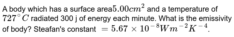 A body which has a surface area`5.00 cm^(2)` and a temperature of `727^(@)C` radiated 300 j of energy each minute. What is the emissivity of body? Steafan's constant `=5.67xx10^(-8) Wm^(-2) K^(-4)`.