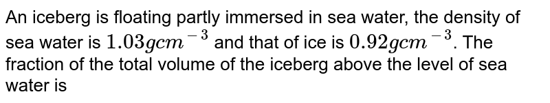 An iceberg is floating partly immersed in sea water, the density of sea water is `1.03 g cm^(-3)` and that of ice is `0.92 g cm^(-3)`. The fraction of the total volume of the iceberg above the level of sea water is