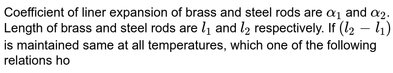 Coefficient of liner expansion of brass and steel rods are `alpha_(1)` and `alpha_(2)`. Length of brass and steel rods are `l_(1)` and `l_(2)` respectively. If `(l_(2)-l_(1))` is maintained same at all temperatures, which one of the following relations hold good ?
