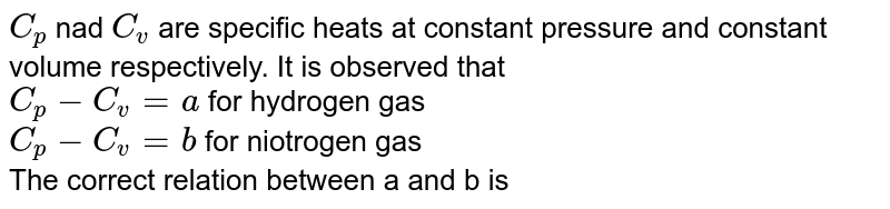 `C_(p)` nad `C_(v)` are specific heats at constant pressure and constant volume respectively. It is observed that <br> `C_(p)-C_(v)=a` for hydrogen gas <br> `C_(p)-C_(v)=b` for niotrogen gas <br> The correct relation between a and b is