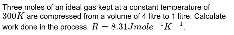Three moles of an ideal gas kept at a constant temperature of `300K` are compressed from a volume of 4 litre to 1 litre. Calculate work done in the process. `R= 8.31 J mol e^(-1)K^(-1)`.