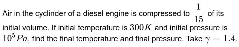Air in the cyclinder of a diesel engine is compressed to `1/15` of its initial volume. If initial temperature is `300K` and initial pressure is `10^(5)Pa`, find the final temperature and final pressure. Take `gamma= 1.4`.