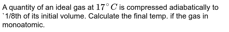 A quantity of an ideal gas at `17^(@)C` is compressed adiabatically to `1/8th of its initial volume. Calculate the final temp. if the gas  in monoatomic.