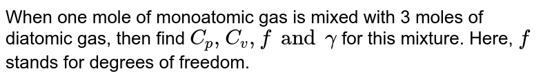 When one mole of monoatomic gas is mixed with 3 moles of diatomic gas, then find `C_(p), C_(v), f and gamma` for this mixture. Here, `f` stands for degrees of freedom.