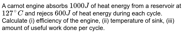 A carnot engine absorbs `1000J` of heat energy from a reservoir at `127^(@)C` and rejecs `600J` of heat energy during each cycle. Calculate (i) efficiency of the engine, (ii) temperature of sink, (iii) amount of useful work done per cycle.