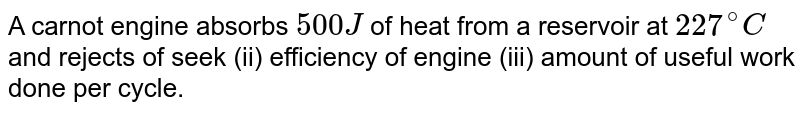 A carnot engine absorbs `500J` of heat from a reservoir at `227^(@)C` and rejects of seek (ii) efficiency of engine (iii) amount of useful work done per cycle.