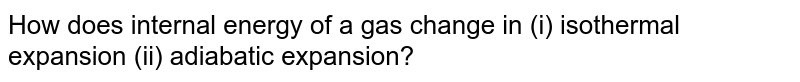 How does internal energy of a gas change in (i) isothermal expansion (ii) adiabatic expansion?
