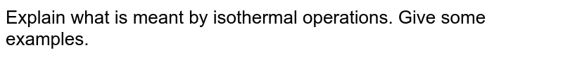 Explain what is meant by isothermal operations. Give some examples.