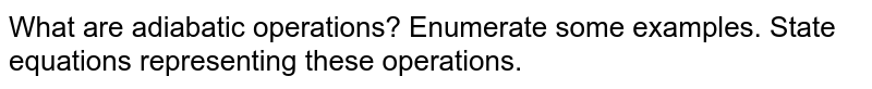 What are adiabatic operations? Enumerate some examples. State equations representing these operations.