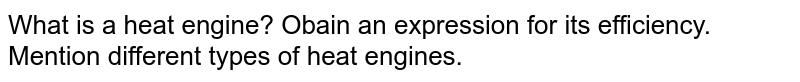What is a heat engine? Obain an expression for its efficiency. Mention different types of heat engines.