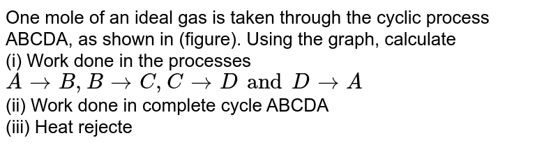 """One mole of an ideal gas is taken through the cyclic process ABCDA, as shown in (figure). Using the graph, calculate <br>(i) Work done in the processes `ArarrB, BrarrC, CrarrD and DrarrA` <br> (ii) Work done in complete cycle ABCDA <br> (iii) Heat rejected by the gas in one complete cycle. <br> <img src=""""https://d10lpgp6xz60nq.cloudfront.net/physics_images/PR_XI_V02_C08_S01_141_Q01.png"""" width=""""80%"""">"""